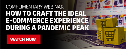 Complimentary webinar. How to craft the ideal e-commerce experience during a pandemic peak. Watch now.